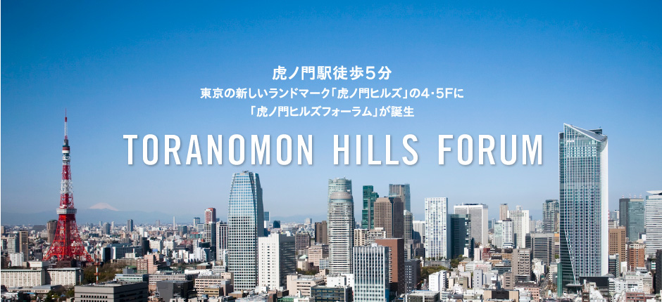 A five-minute walk from Toranomon Station Announcing the opening of Tokyo's exciting new landmark on the 4th and 5th foors of Toranomon Hills